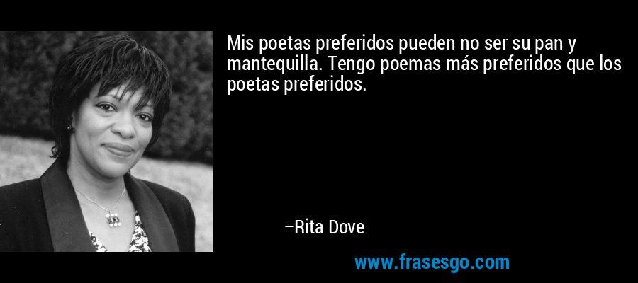 Mis poetas preferidos pueden no ser su pan y mantequilla. Tengo poemas más preferidos que los poetas preferidos. – Rita Dove