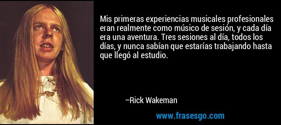 Mis primeras experiencias musicales profesionales eran realmente como músico de sesión, y cada día era una aventura. Tres sesiones al día, todos los días, y nunca sabían que estarías trabajando hasta que llegó al estudio. – Rick Wakeman