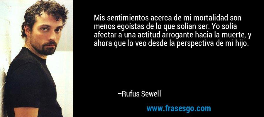 Mis sentimientos acerca de mi mortalidad son menos egoístas de lo que solían ser. Yo solía afectar a una actitud arrogante hacia la muerte, y ahora que lo veo desde la perspectiva de mi hijo. – Rufus Sewell