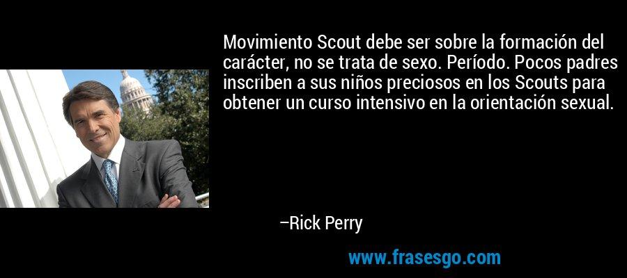 Movimiento Scout debe ser sobre la formación del carácter, no se trata de sexo. Período. Pocos padres inscriben a sus niños preciosos en los Scouts para obtener un curso intensivo en la orientación sexual. – Rick Perry