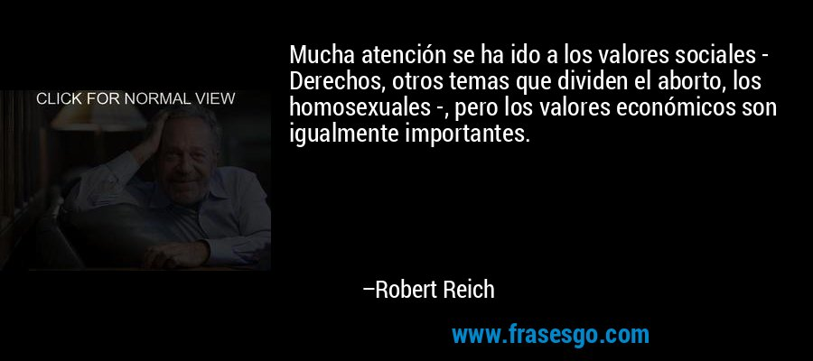 Mucha atención se ha ido a los valores sociales - Derechos, otros temas que dividen el aborto, los homosexuales -, pero los valores económicos son igualmente importantes. – Robert Reich