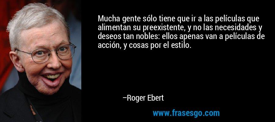 Mucha gente sólo tiene que ir a las películas que alimentan su preexistente, y no las necesidades y deseos tan nobles: ellos apenas van a películas de acción, y cosas por el estilo. – Roger Ebert
