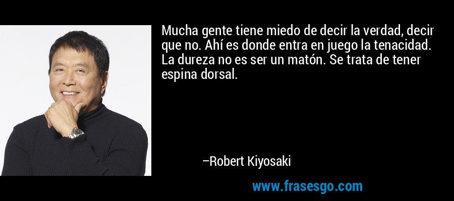 Mucha gente tiene miedo de decir la verdad, decir que no. Ahí es donde entra en juego la tenacidad. La dureza no es ser un matón. Se trata de tener espina dorsal. – Robert Kiyosaki