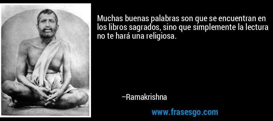 Muchas buenas palabras son que se encuentran en los libros sagrados, sino que simplemente la lectura no te hará una religiosa. – Ramakrishna