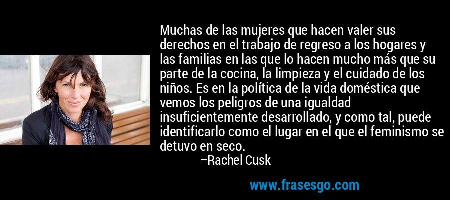 Muchas de las mujeres que hacen valer sus derechos en el trabajo de regreso a los hogares y las familias en las que lo hacen mucho más que su parte de la cocina, la limpieza y el cuidado de los niños. Es en la política de la vida doméstica que vemos los peligros de una igualdad insuficientemente desarrollado, y como tal, puede identificarlo como el lugar en el que el feminismo se detuvo en seco. – Rachel Cusk