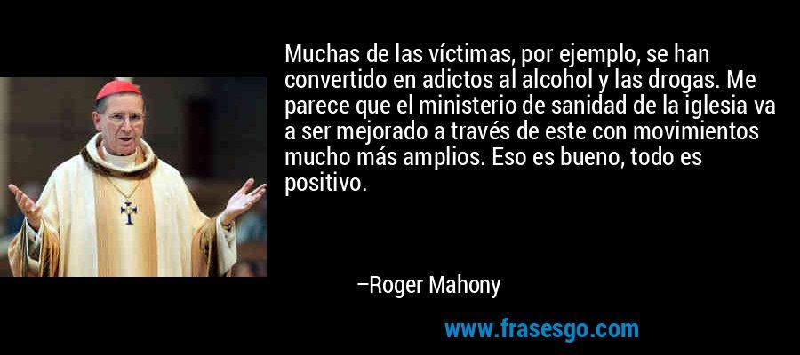 Muchas de las víctimas, por ejemplo, se han convertido en adictos al alcohol y las drogas. Me parece que el ministerio de sanidad de la iglesia va a ser mejorado a través de este con movimientos mucho más amplios. Eso es bueno, todo es positivo. – Roger Mahony