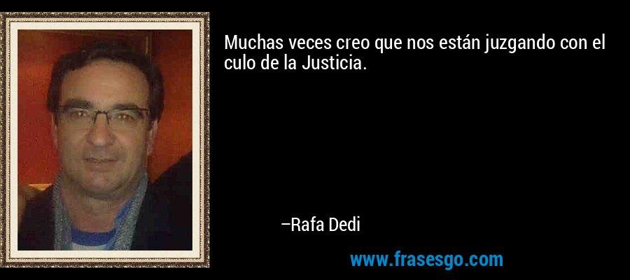 Muchas veces creo que nos están juzgando con el culo de la Justicia. – Rafa Dedi