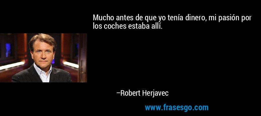 Mucho antes de que yo tenía dinero, mi pasión por los coches estaba allí. – Robert Herjavec