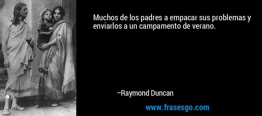 Muchos de los padres a empacar sus problemas y enviarlos a un campamento de verano. – Raymond Duncan