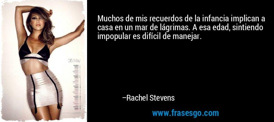 Muchos de mis recuerdos de la infancia implican a casa en un mar de lágrimas. A esa edad, sintiendo impopular es difícil de manejar. – Rachel Stevens