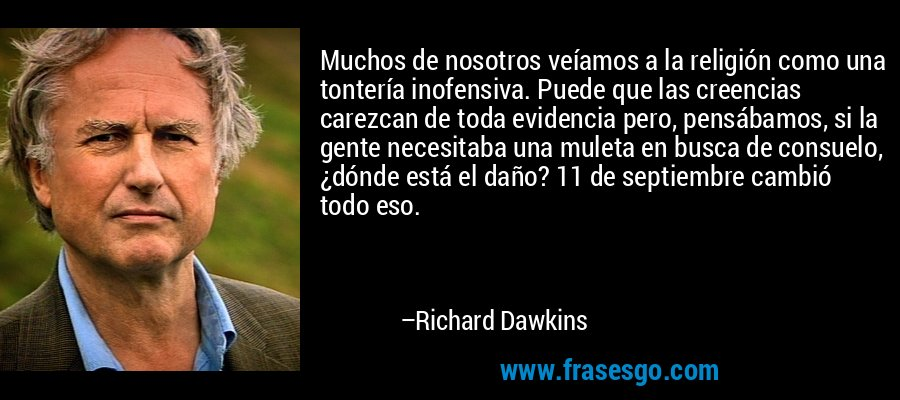 Muchos de nosotros veíamos a la religión como una tontería inofensiva. Puede que las creencias carezcan de toda evidencia pero, pensábamos, si la gente necesitaba una muleta en busca de consuelo, ¿dónde está el daño? 11 de septiembre cambió todo eso. – Richard Dawkins