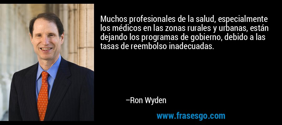 Muchos profesionales de la salud, especialmente los médicos en las zonas rurales y urbanas, están dejando los programas de gobierno, debido a las tasas de reembolso inadecuadas. – Ron Wyden