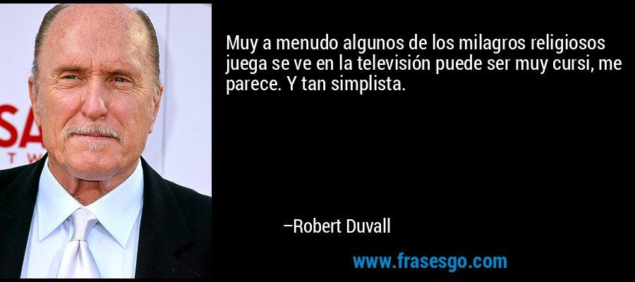 Muy a menudo algunos de los milagros religiosos juega se ve en la televisión puede ser muy cursi, me parece. Y tan simplista. – Robert Duvall