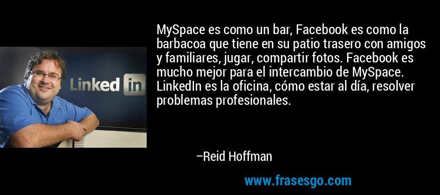 MySpace es como un bar, Facebook es como la barbacoa que tiene en su patio trasero con amigos y familiares, jugar, compartir fotos. Facebook es mucho mejor para el intercambio de MySpace. LinkedIn es la oficina, cómo estar al día, resolver problemas profesionales. – Reid Hoffman