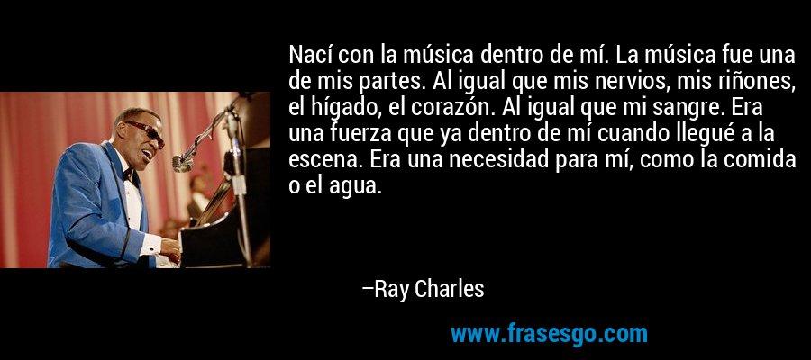 Nací con la música dentro de mí. La música fue una de mis partes. Al igual que mis nervios, mis riñones, el hígado, el corazón. Al igual que mi sangre. Era una fuerza que ya dentro de mí cuando llegué a la escena. Era una necesidad para mí, como la comida o el agua. – Ray Charles