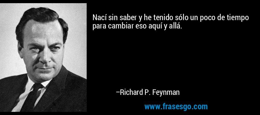 Nací sin saber y he tenido sólo un poco de tiempo para cambiar eso aquí y allá. – Richard P. Feynman