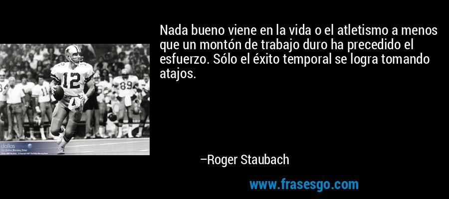 Nada bueno viene en la vida o el atletismo a menos que un montón de trabajo duro ha precedido el esfuerzo. Sólo el éxito temporal se logra tomando atajos. – Roger Staubach