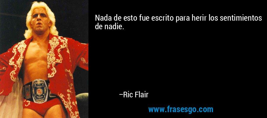 Nada de esto fue escrito para herir los sentimientos de nadie. – Ric Flair