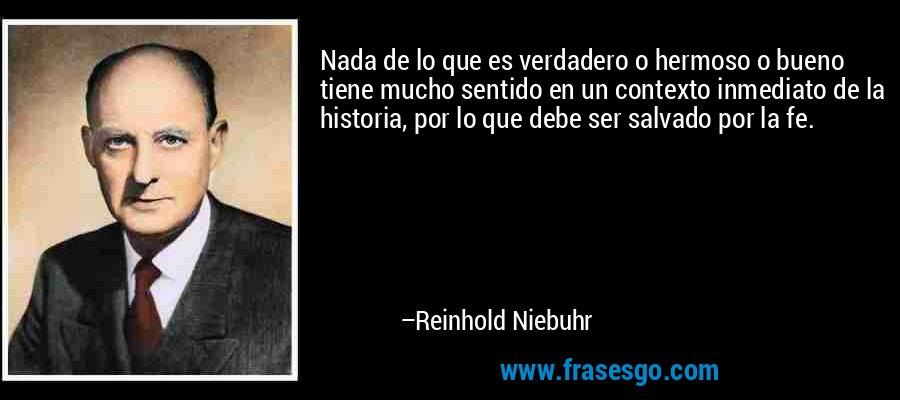 Nada de lo que es verdadero o hermoso o bueno tiene mucho sentido en un contexto inmediato de la historia, por lo que debe ser salvado por la fe. – Reinhold Niebuhr