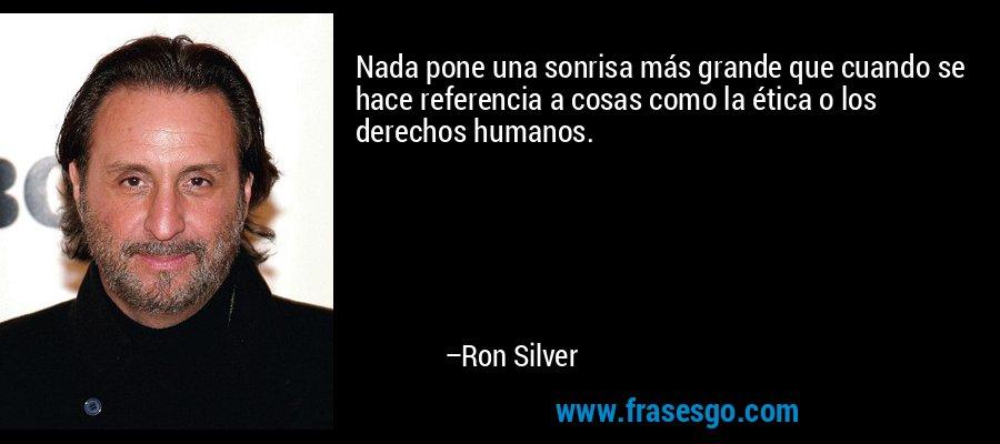 Nada pone una sonrisa más grande que cuando se hace referencia a cosas como la ética o los derechos humanos. – Ron Silver