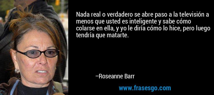 Nada real o verdadero se abre paso a la televisión a menos que usted es inteligente y sabe cómo colarse en ella, y yo le diría cómo lo hice, pero luego tendría que matarte. – Roseanne Barr