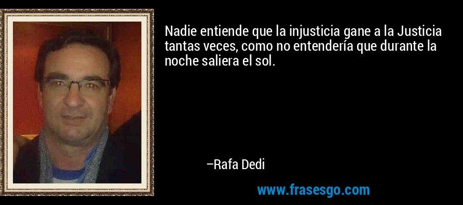 Nadie entiende que la injusticia gane a la Justicia tantas veces, como no entendería que durante la noche saliera el sol. – Rafa Dedi