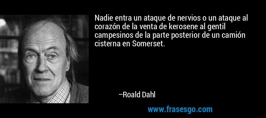 Nadie entra un ataque de nervios o un ataque al corazón de la venta de kerosene al gentil campesinos de la parte posterior de un camión cisterna en Somerset. – Roald Dahl