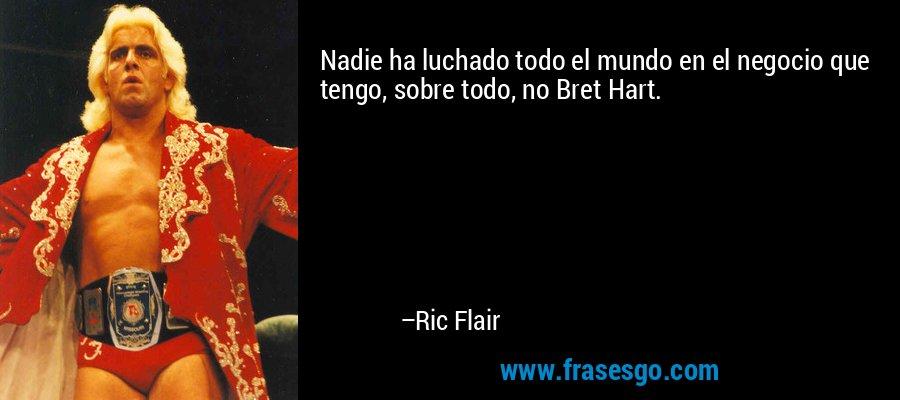 Nadie ha luchado todo el mundo en el negocio que tengo, sobre todo, no Bret Hart. – Ric Flair