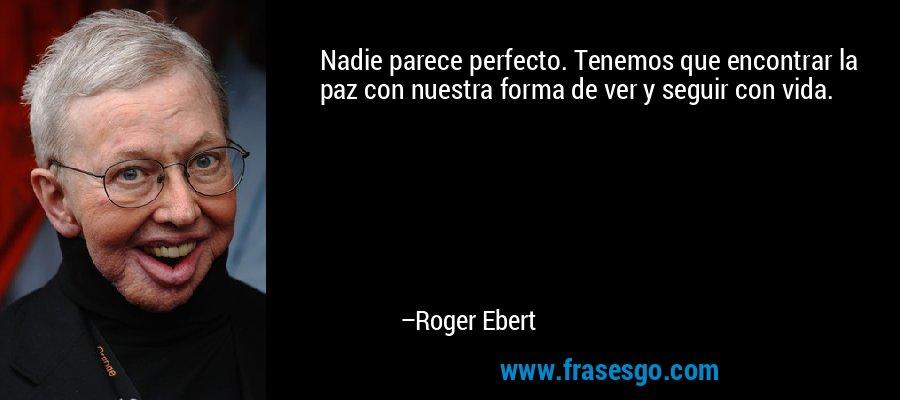 Nadie parece perfecto. Tenemos que encontrar la paz con nuestra forma de ver y seguir con vida. – Roger Ebert