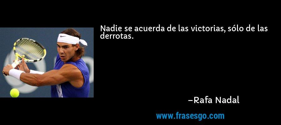 Nadie se acuerda de las victorias, sólo de las derrotas. – Rafa Nadal