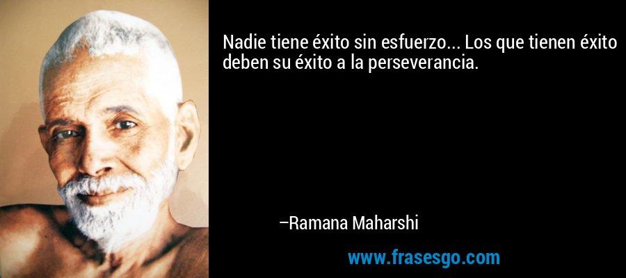 Nadie tiene éxito sin esfuerzo... Los que tienen éxito deben su éxito a la perseverancia. – Ramana Maharshi