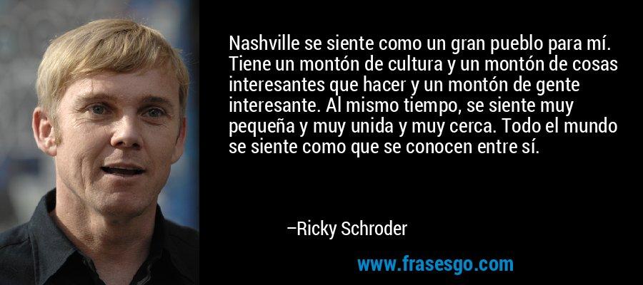 Nashville se siente como un gran pueblo para mí. Tiene un montón de cultura y un montón de cosas interesantes que hacer y un montón de gente interesante. Al mismo tiempo, se siente muy pequeña y muy unida y muy cerca. Todo el mundo se siente como que se conocen entre sí. – Ricky Schroder