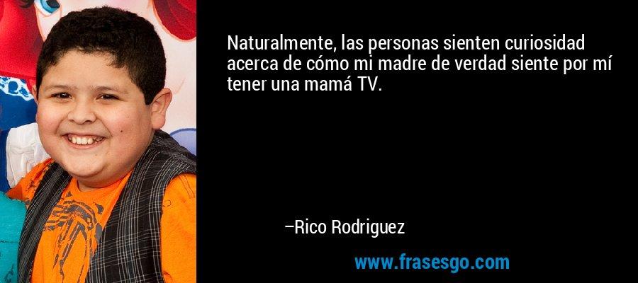 Naturalmente, las personas sienten curiosidad acerca de cómo mi madre de verdad siente por mí tener una mamá TV. – Rico Rodriguez