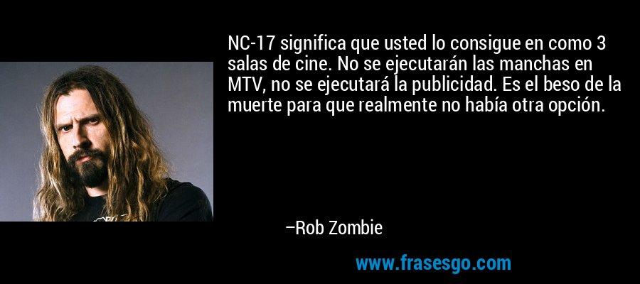 NC-17 significa que usted lo consigue en como 3 salas de cine. No se ejecutarán las manchas en MTV, no se ejecutará la publicidad. Es el beso de la muerte para que realmente no había otra opción. – Rob Zombie