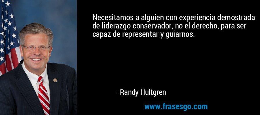 Necesitamos a alguien con experiencia demostrada de liderazgo conservador, no el derecho, para ser capaz de representar y guiarnos. – Randy Hultgren