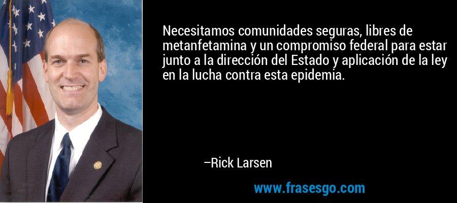 Necesitamos comunidades seguras, libres de metanfetamina y un compromiso federal para estar junto a la dirección del Estado y aplicación de la ley en la lucha contra esta epidemia. – Rick Larsen
