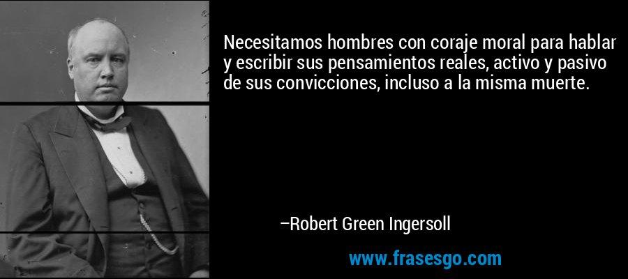 Necesitamos hombres con coraje moral para hablar y escribir sus pensamientos reales, activo y pasivo de sus convicciones, incluso a la misma muerte. – Robert Green Ingersoll