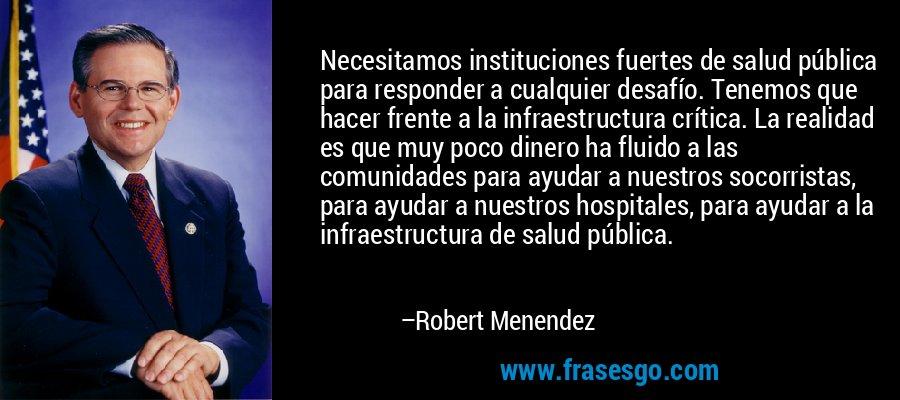 Necesitamos instituciones fuertes de salud pública para responder a cualquier desafío. Tenemos que hacer frente a la infraestructura crítica. La realidad es que muy poco dinero ha fluido a las comunidades para ayudar a nuestros socorristas, para ayudar a nuestros hospitales, para ayudar a la infraestructura de salud pública. – Robert Menendez
