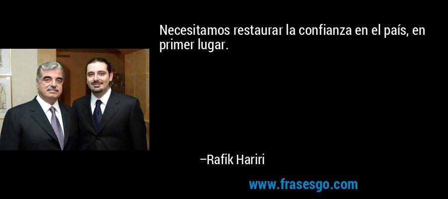 Necesitamos restaurar la confianza en el país, en primer lugar. – Rafik Hariri