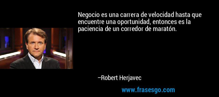 Negocio es una carrera de velocidad hasta que encuentre una oportunidad, entonces es la paciencia de un corredor de maratón. – Robert Herjavec