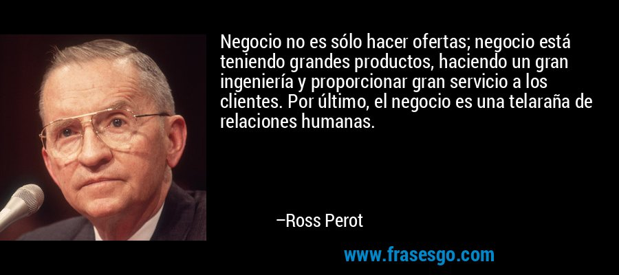 Negocio no es sólo hacer ofertas; negocio está teniendo grandes productos, haciendo un gran ingeniería y proporcionar gran servicio a los clientes. Por último, el negocio es una telaraña de relaciones humanas. – Ross Perot