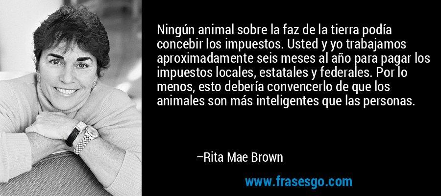 Ningún animal sobre la faz de la tierra podía concebir los impuestos. Usted y yo trabajamos aproximadamente seis meses al año para pagar los impuestos locales, estatales y federales. Por lo menos, esto debería convencerlo de que los animales son más inteligentes que las personas. – Rita Mae Brown
