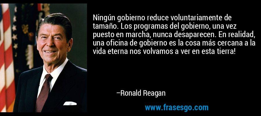 Ningún gobierno reduce voluntariamente de tamaño. Los programas del gobierno, una vez puesto en marcha, nunca desaparecen. En realidad, una oficina de gobierno es la cosa más cercana a la vida eterna nos volvamos a ver en esta tierra! – Ronald Reagan