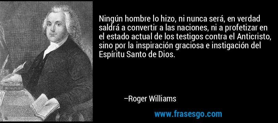 Ningún hombre lo hizo, ni nunca será, en verdad saldrá a convertir a las naciones, ni a profetizar en el estado actual de los testigos contra el Anticristo, sino por la inspiración graciosa e instigación del Espíritu Santo de Dios. – Roger Williams