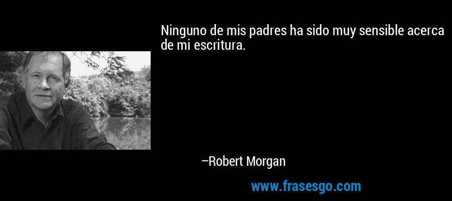 Ninguno de mis padres ha sido muy sensible acerca de mi escritura. – Robert Morgan