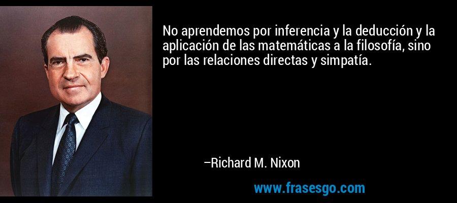 No aprendemos por inferencia y la deducción y la aplicación de las matemáticas a la filosofía, sino por las relaciones directas y simpatía. – Richard M. Nixon