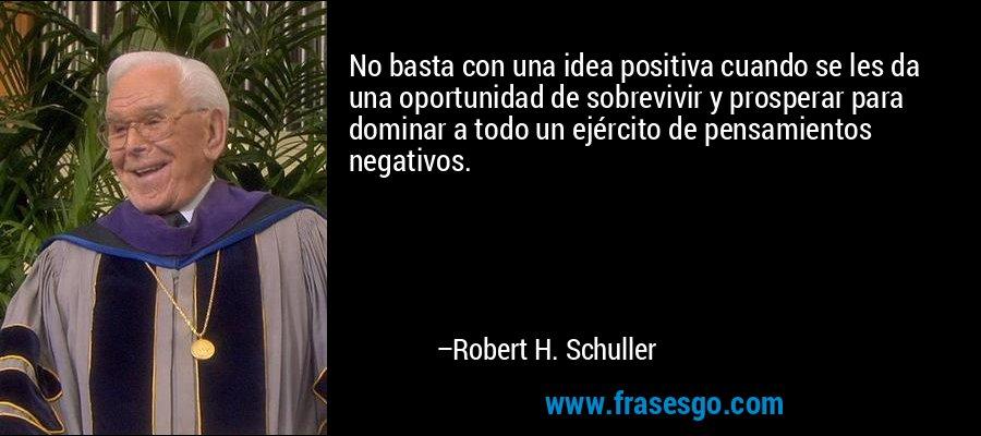 No basta con una idea positiva cuando se les da una oportunidad de sobrevivir y prosperar para dominar a todo un ejército de pensamientos negativos. – Robert H. Schuller