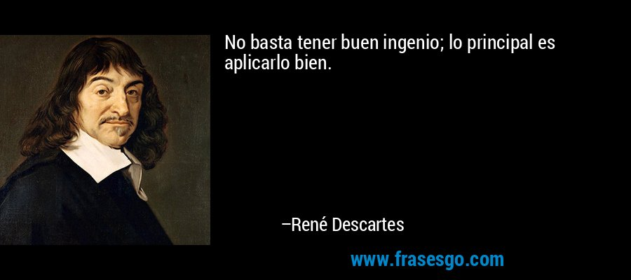 No basta tener buen ingenio; lo principal es aplicarlo bien. – René Descartes