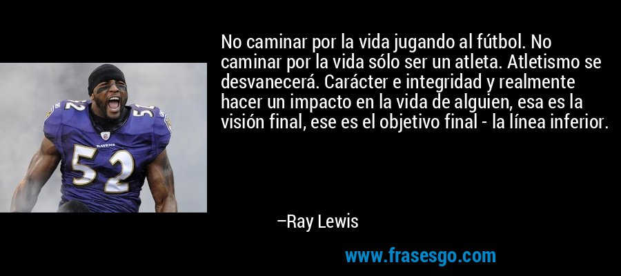 No caminar por la vida jugando al fútbol. No caminar por la vida sólo ser un atleta. Atletismo se desvanecerá. Carácter e integridad y realmente hacer un impacto en la vida de alguien, esa es la visión final, ese es el objetivo final - la línea inferior. – Ray Lewis