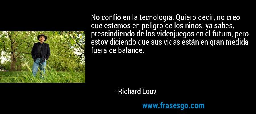 No confío en la tecnología. Quiero decir, no creo que estemos en peligro de los niños, ya sabes, prescindiendo de los videojuegos en el futuro, pero estoy diciendo que sus vidas están en gran medida fuera de balance. – Richard Louv